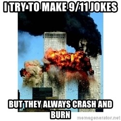 9/11 - I try to make 9/11 jokes but they always crash and burn