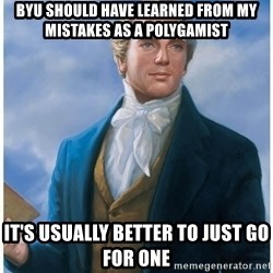 Joseph Smith - BYU should have learned from my mistakes as a polygamist it's usually better to just go for one