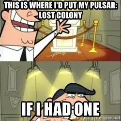 if i had one doubled - This is where I'd put my Pulsar: Lost Colony if i had one