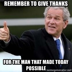 nice try bush bush - Remember to give thanks For the man that made today possible