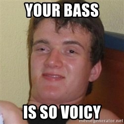 Really highguy - your bass is so voicy