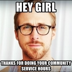 Ryan Gosling Hey Girl 3 - Hey Girl Thanks for doing your community service hours