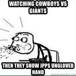 Cereal Guy Spit - Watching cowboys vs giants then they show JPPs ungloved hand