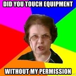 teacher - did you touch equipment without my permission