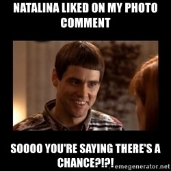 Lloyd-So you're saying there's a chance! - Natalina liked on my photo comment Soooo you're saying there's a chance?!?!