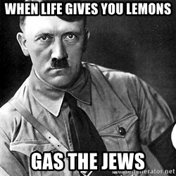 Hitler Advice - When life gives you lemons Gas the jews