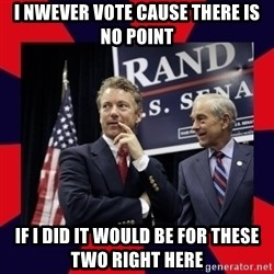 Rand Paul - I nwever vote cause there is no point If I did it would be for these two right here