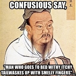 "Confucious - Confusious say,  ""Man who goes to bed withy itchy tailWaskes up with smelly fingers""..."