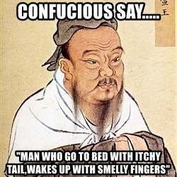 "Confucious - Confucious say..... ""Man who go to bed with itchy tail,wakes up with smelly fingers"""