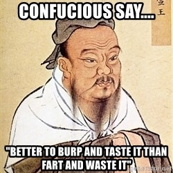 "Confucious - Confucious say.... ""Better to burp and taste it than fart and waste it"""