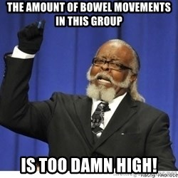 Too high - The amount of bowel movements in this group Is too damn high!