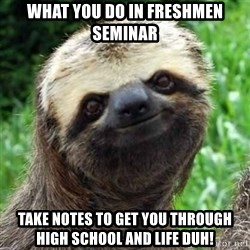 Sarcastic Sloth - What you do in freshmen seminar Take notes to get you through high school and life DUH!