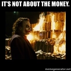 Not about the money joker - It's not about the money.