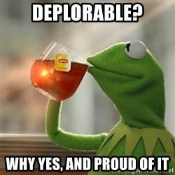 Kermit The Frog Drinking Tea - Deplorable? Why yes, and proud of it