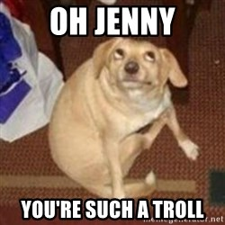 Oh You Dog - Oh Jenny You're such a troll