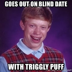 Bad Luck Brian - goes out on blind date with triggly puff