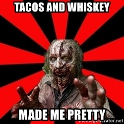 Zombie - Tacos and Whiskey Made me pretty
