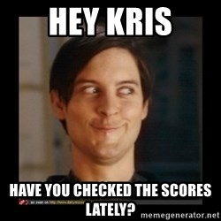 Tobey_Maguire - Hey kris Have you checked the scores lately?