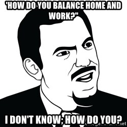 "Are you serious face  - 'How do you balance home and work?"" I don't know; how do you?"