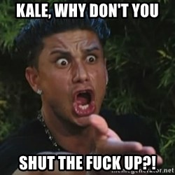 Angry Guido  - Kale, why don't you Shut the fuck up?!