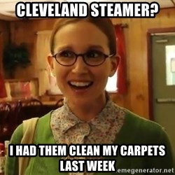Sexually Oblivious Girl - Cleveland steamer? I had them clean my carpets last week