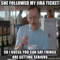 things are getting serious - She followed my Jira ticket so i guess you can say things are getting serious
