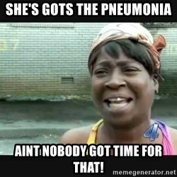 Sweet brown - She's gots the Pneumonia Aint Nobody got time for that!