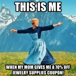 Sound Of Music Lady - This is me When my mom gives me a 70% off jewelry supplies coupon!