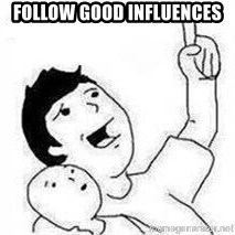 Look son, A person got mad - Follow good influences