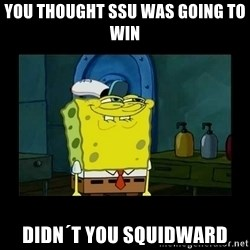 didnt you squidward - You thought SSU was going to win Didn´t you squidward
