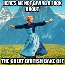 Sound Of Music Lady - Here's me not giving a fuck about The great british bake off