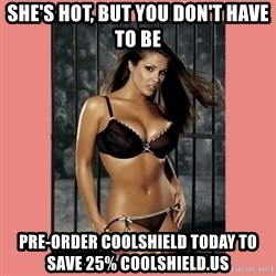 Hot Girl - She's hot, but you don't have to be pre-order coolshield today to save 25% coolshield.us
