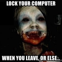 scary meme - lock your computer when you leave, or else...