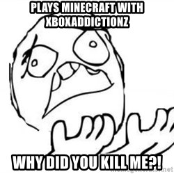 WHY SUFFERING GUY - plays minecraft with xboxaddictionz WHY DID YOU KILL ME?!