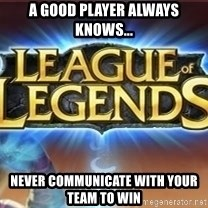 League of legends - A good player always knows... Never communicate with your team to win