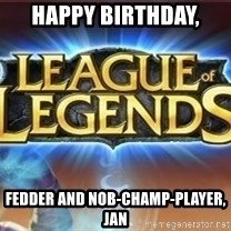 League of legends - Happy Birthday, Fedder and Nob-Champ-Player, Jan