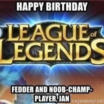 League of legends - Happy Birthday Fedder and Noob-Champ-Player, Jan