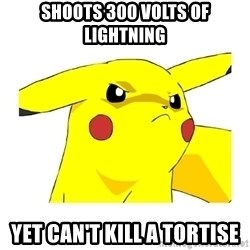 Pikachu - Shoots 300 volts of Lightning Yet can't kill a tortise