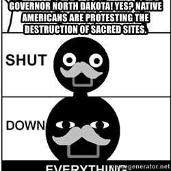 Shut Down Everything - Governor North Dakota! Yes? Native Americans are protesting the destruction of sacred sites.