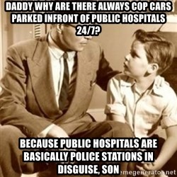 father son  - Daddy why are there always cop cars parked infront of public hospitals 24/7? Because public hospitals are basically police stations in disguise, son