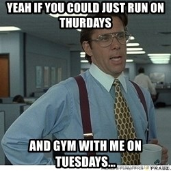 Yeah If You Could Just - Yeah If You Could Just run on Thurdays and gym with me on Tuesdays...