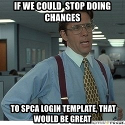 Yeah If You Could Just - If we could  Stop doing changes  to SPCA Login Template, That would be great