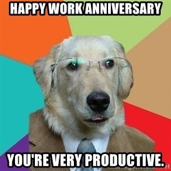 Business Dog - Happy work anniversary you're very productive.