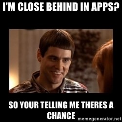 Lloyd-So you're saying there's a chance! - I'm close behind in apps? So your telling me theres a chance