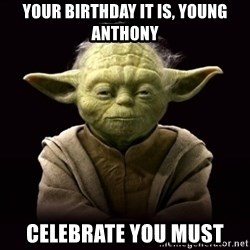 ProYodaAdvice - YOUR BIRTHDAY IT IS, YOUNG ANTHONY CELEBRATE YOU MUST