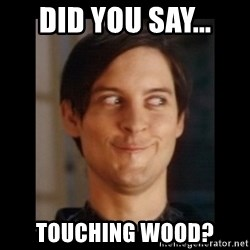 Toby Maguire trollface - Did you say... Touching Wood?