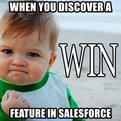 Win Baby - When you discover a  Feature in salesforce