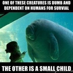 Overlord Manatee - One of these creatures is dumb and  dependent on humans for survial The other is a small child