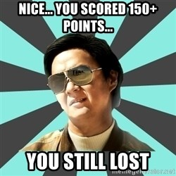 mr chow - Nice... You scored 150+ points... you still lost