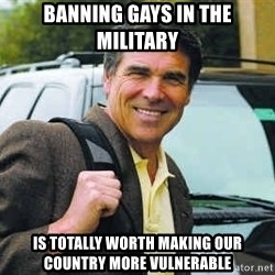 Rick Perry - Banning gays in the military is totally worth making our country more vulnerable